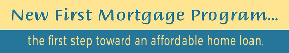 New First Mortgage Program...the first step toward and affordable home loan.