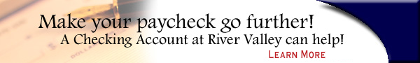 Make your paycheck go further! A Checking Account at River Valley can help - Learn More